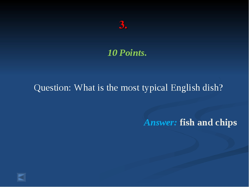 3. 10 Points. Question: What is the most typical English dish? Answer: fish...