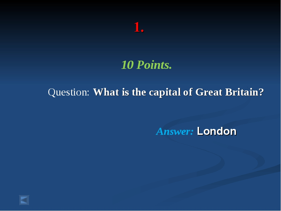 1. 10 Points. Question: What is the capital of Great Britain? Answer: London