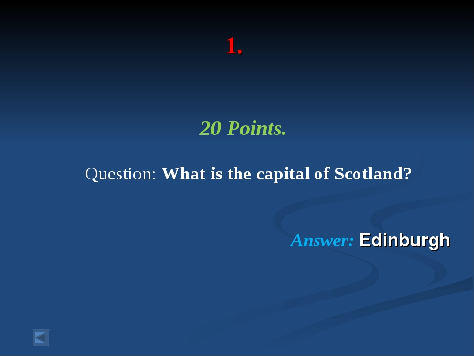1. 20 Points. Question: What is the capital of Scotland? Answer: Edinburgh