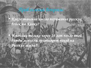 Проблемные вопросы: Какое значение имело поражение русских войск на Калке? И