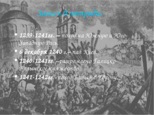Запись в тетради: 1239-1241гг. – поход на Южную и Юго-Западную Русь. 6 декабр