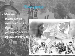 Тема урока: «Монголо-татарское нашествие на Русь. Установление ордынского ига».