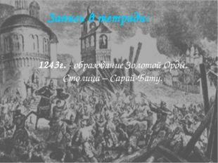Запись в тетради: 1243г. - образование Золотой Орды. Столица – Сарай-Бату.