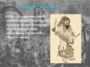 Запись в тетради: 1206г. - на курултае (съезде кочевой знати) Темучину был пр