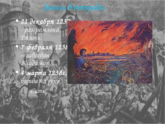 Запись в тетради: 21 декабря 1237г. - разгромлена Рязань. 7 февраля 1238г. –...