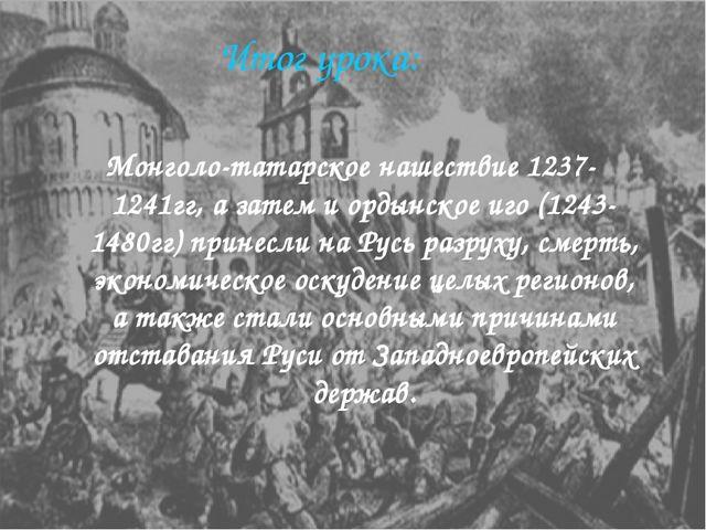 Итог урока: Монголо-татарское нашествие 1237-1241гг, а затем и ордынское иго...