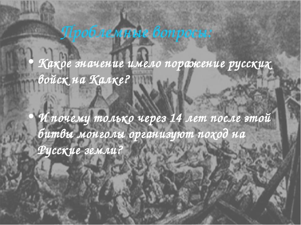 Проблемные вопросы: Какое значение имело поражение русских войск на Калке? И...