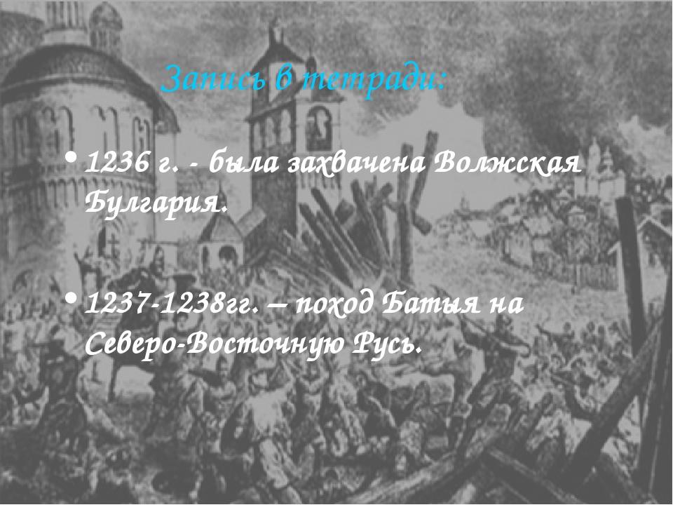 Запись в тетради: 1236г. - была захвачена Волжская Булгария. 1237-1238гг. –...