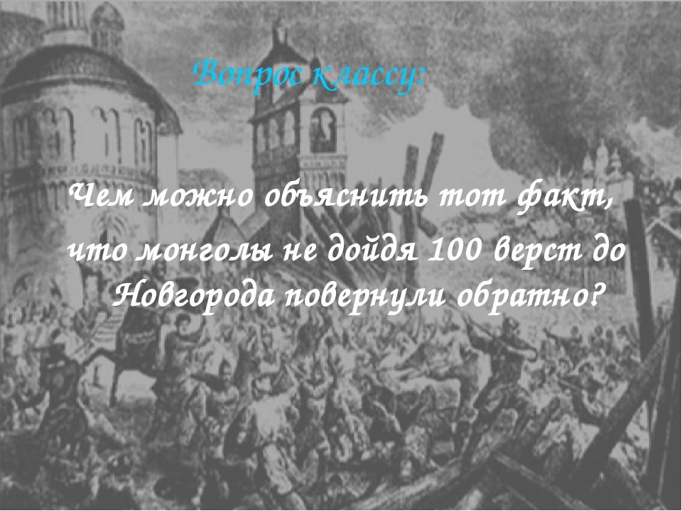 Вопрос классу: Чем можно объяснить тот факт, что монголы не дойдя 100 верст д...