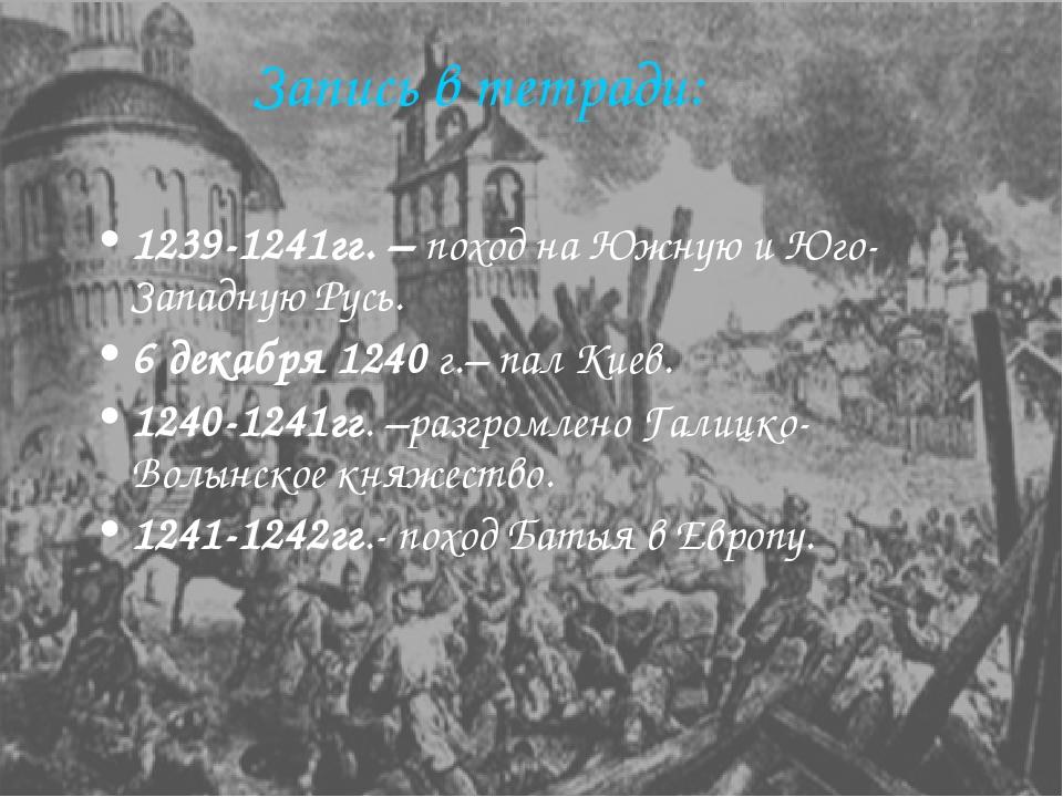 Запись в тетради: 1239-1241гг. – поход на Южную и Юго-Западную Русь. 6 декабр...
