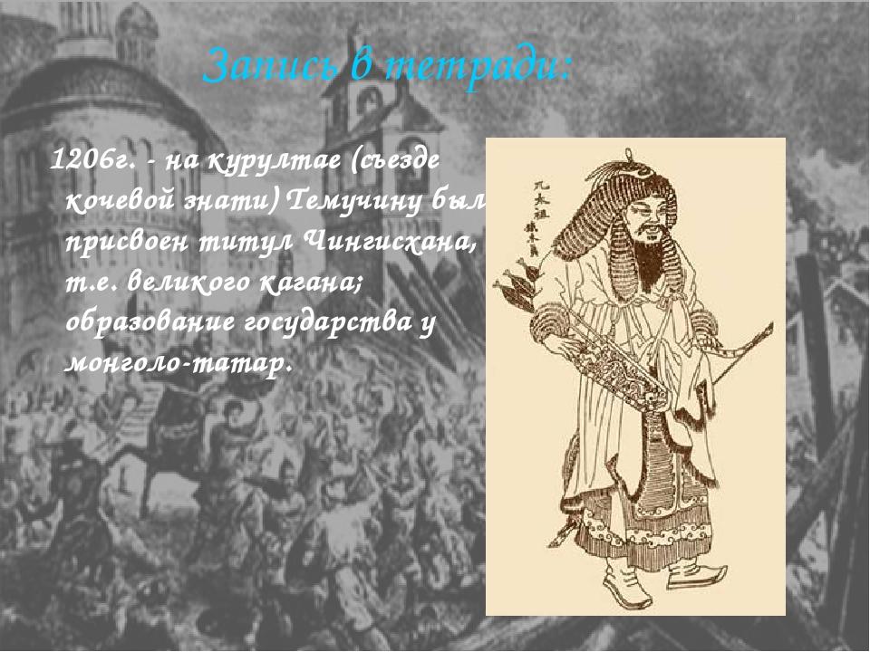 Запись в тетради: 1206г. - на курултае (съезде кочевой знати) Темучину был пр...