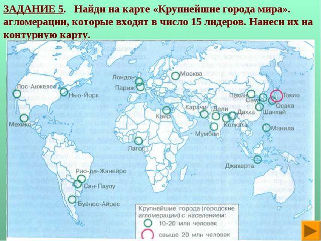 ЗАДАНИЕ 5. Найди на карте «Крупнейшие города мира». агломерации, которые вход...