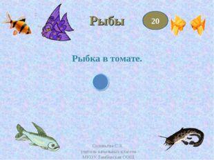Рыбы Рыбка в томате. 20 Соловьёва С.А. учитель начальных классов МКОУ Тамбовс