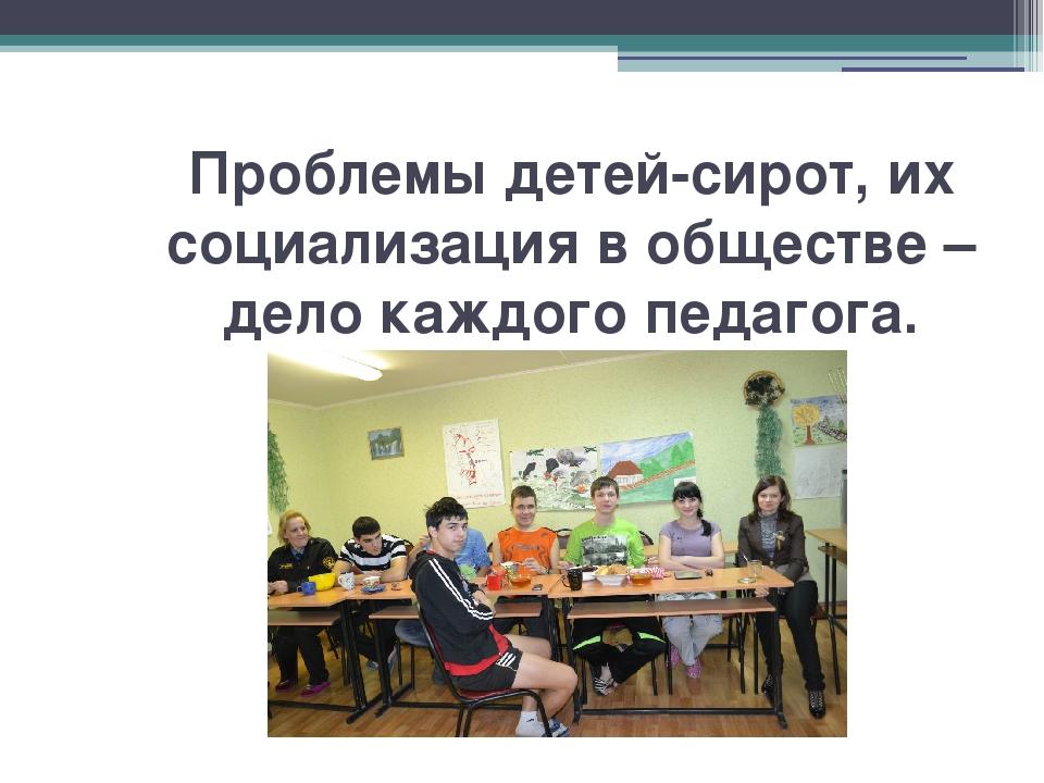 Проблемы детей-сирот, их социализация в обществе – дело каждого педагога.