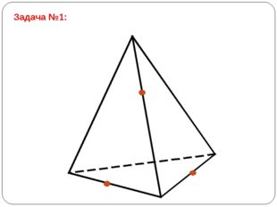 Задача №1: Постройте сечение тетраэдра плоскостью, проходящей через заданные