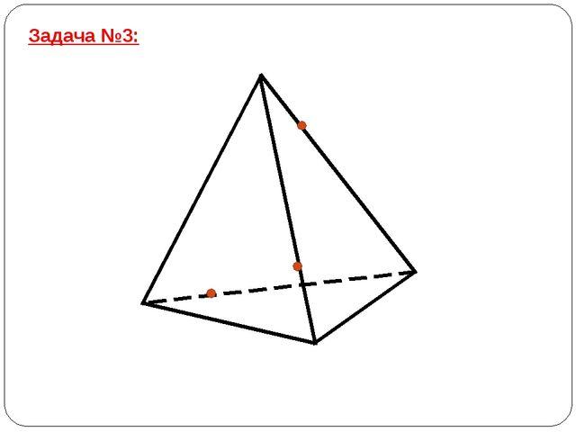 Задача №3: Постройте сечение тетраэдра плоскостью, проходящей через заданные...