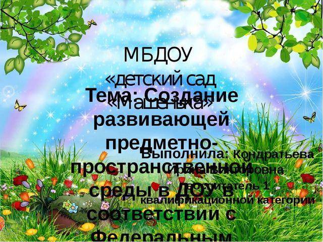 МБДОУ «детский сад «Машенька» Тема: Создание развивающей предметно-пространст...