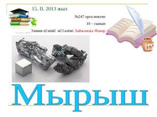 15. ІІ. 2013 жыл №247 орта мектеп 10 – сынып Химия пәнінің мұғалімі: Байжанов