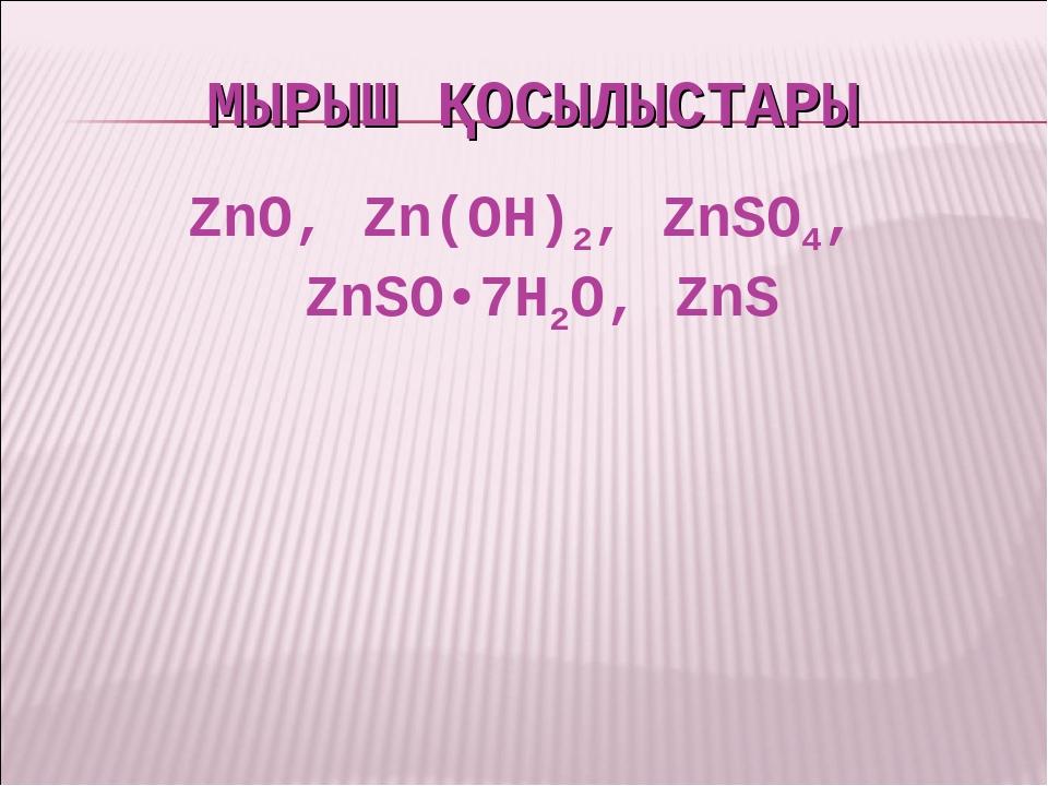МЫРЫШ ҚОСЫЛЫСТАРЫ ZnO, Zn(OH)2, ZnSO4, ZnSO•7H2O, ZnS