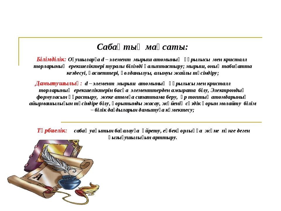 Сабақтың мақсаты: Білімділік: Оқушыларға d – элемент мырыш атомының құрылысы...
