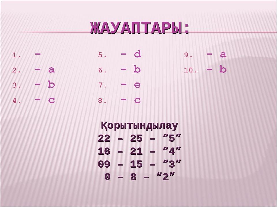 """ЖАУАПТАРЫ: Қорытындылау 22 – 25 – """"5"""" 16 – 21 – """"4"""" 09 – 15 – """"3"""" 0 – 8 – """"2"""""""