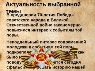 Актуальность выбранной темы В преддверии 70-летия Победы советского народа в