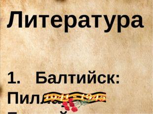 Литература 1. Балтийск: Пиллау-Балтийск: Прошлое и настоящее/А.Ф.Гостюхин, Л.