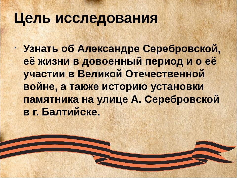 Цель исследования Узнать об Александре Серебровской, её жизни в довоенный пер...
