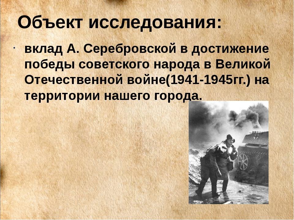 Объект исследования: вклад А. Серебровской в достижение победы советского нар...