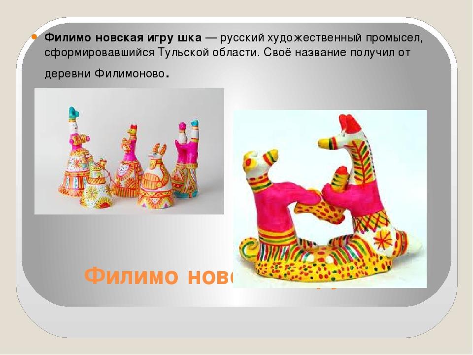 Филимо́новская игру́шка Филимо́новская игру́шка— русскийхудожественный пром...