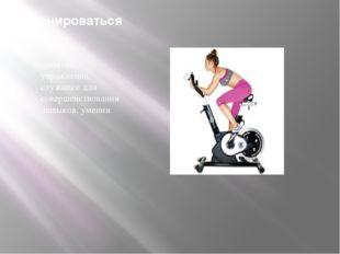 Тренироваться занятие, упражнение, служащее длясовершенствованиянавыков, у