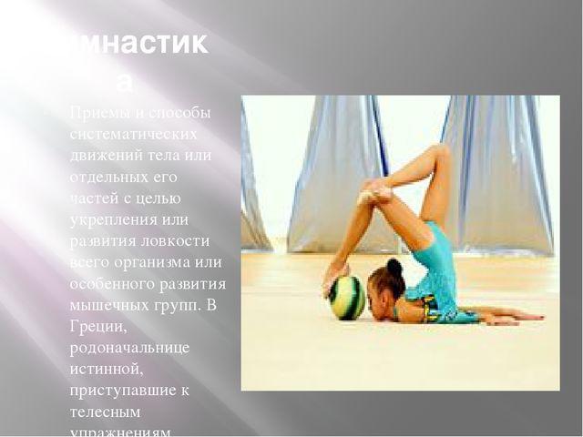 Гимнастика Приемы и способы систематических движений тела или отдельных его ч...