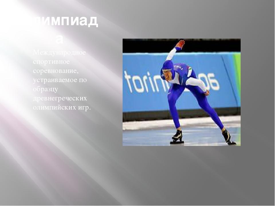 Олимпиада Международное спортивное соревнование, устраиваемое по образцу древ...