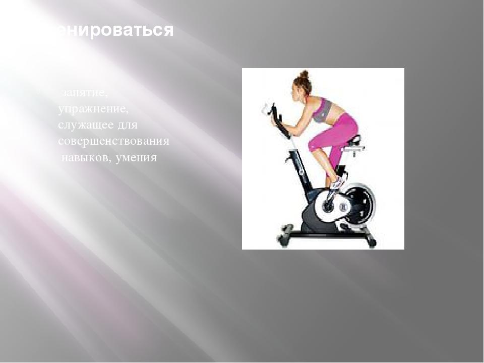 Тренироваться занятие, упражнение, служащее длясовершенствованиянавыков, у...