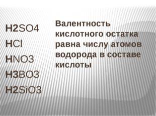 H2SO4 HCl HNO3 H3BO3 H2SiO3 Валентность кислотного остатка равна числу атомов