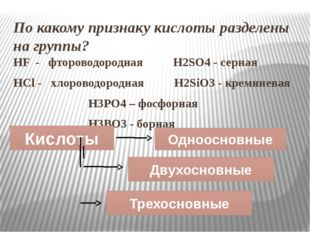 По какому признаку кислоты разделены на группы? HF - фтороводородная H2SO4 -