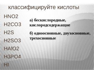 классифицируйте кислоты HNO2 H2CO3 H2S H2SO3 HAlO2 H3PO4 HI а) бескислородны