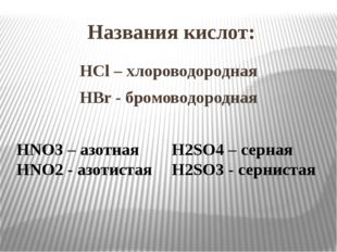 Названия кислот: HCl – хлороводородная HBr - бромоводородная HNO3 – азотная H
