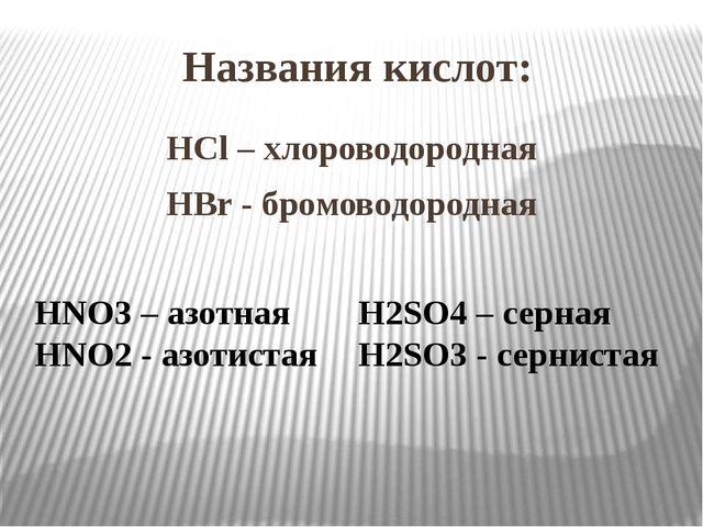 Названия кислот: HCl – хлороводородная HBr - бромоводородная HNO3 – азотная H...
