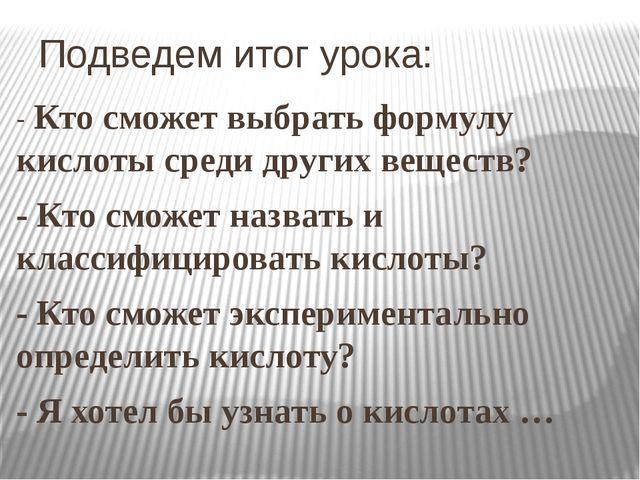 Подведем итог урока: - Кто сможет выбрать формулу кислоты среди других вещест...