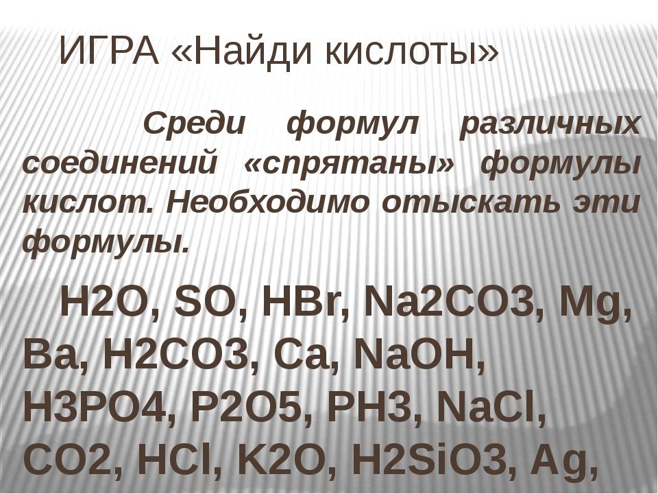 ИГРА «Найди кислоты» Среди формул различных соединений «спрятаны» формулы ки...