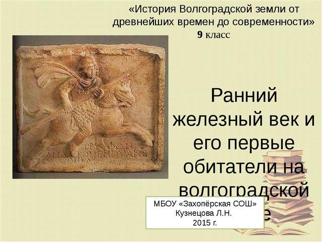 Ранний железный век и его первые обитатели на волгоградской земле МБОУ «Захоп...