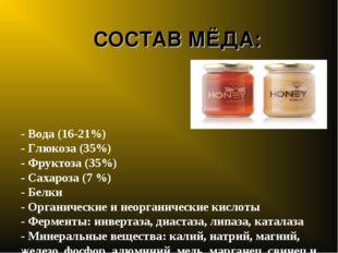 СОСТАВ МЁДА: - Вода (16-21%) - Глюкоза (35%) - Фруктоза (35%) - Сахароза (7 %