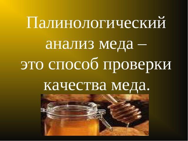 Палинологический анализ меда – это способ проверки качества меда.