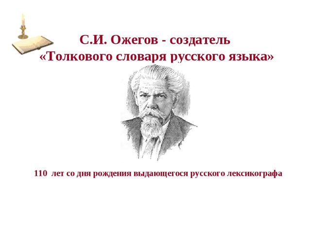 С.И. Ожегов - создатель «Толкового словаря русского языка» 110 лет со дня рож...