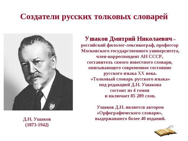 Создатели русских толковых словарей Ушаков Дмитрий Николаевич – российский фи...