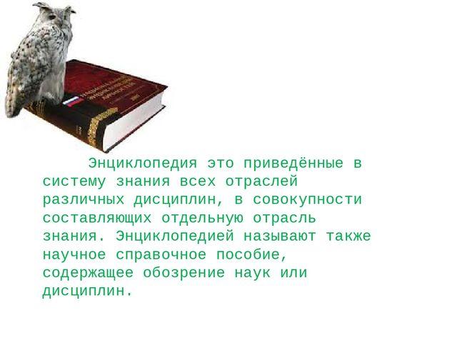 Энциклопедия это приведённые в систему знания всех отраслей различных дисцип...