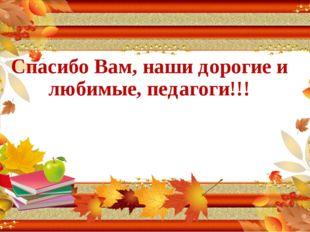 Спасибо Вам, наши дорогие и любимые, педагоги!!!