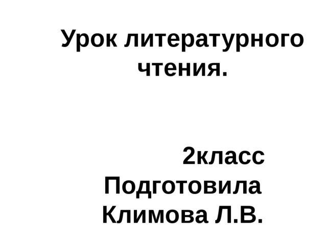 Урок литературного чтения. 2класс Подготовила Климова Л.В.