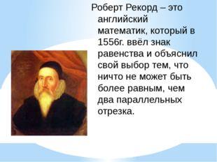 Роберт Рекорд – это английский математик, который в 1556г. ввёл знак равенств